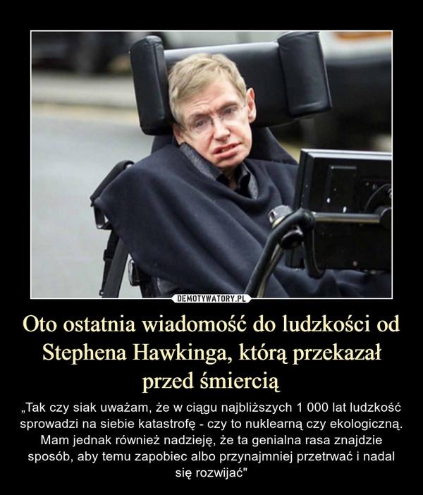 """Oto ostatnia wiadomość do ludzkości od Stephena Hawkinga, którą przekazał przed śmiercią – """"Tak czy siak uważam, że w ciągu najbliższych 1 000 lat ludzkość sprowadzi na siebie katastrofę - czy to nuklearną czy ekologiczną. Mam jednak również nadzieję, że ta genialna rasa znajdzie sposób, aby temu zapobiec albo przynajmniej przetrwać i nadal się rozwijać"""""""