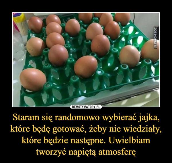 Staram się randomowo wybierać jajka, które będę gotować, żeby nie wiedziały, które będzie następne. Uwielbiam tworzyć napiętą atmosferę –