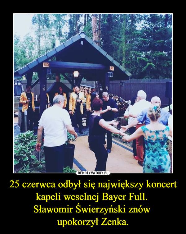 25 czerwca odbył się największy koncert kapeli weselnej Bayer Full.  Sławomir Świerzyński znów  upokorzył Zenka.
