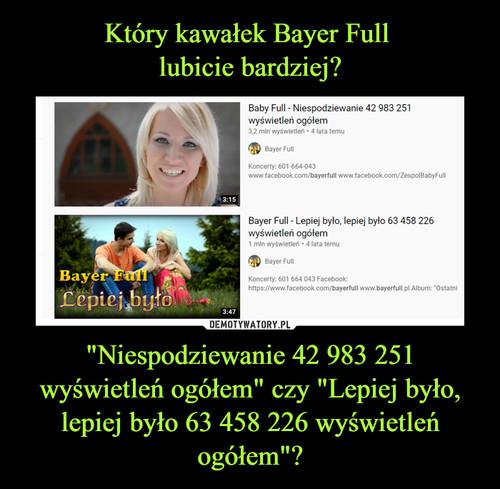 """Który kawałek Bayer Full  lubicie bardziej? """"Niespodziewanie 42 983 251 wyświetleń ogółem"""" czy """"Lepiej było, lepiej było 63 458 226 wyświetleń ogółem""""?"""