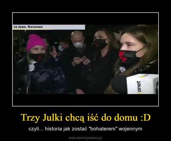 """Trzy Julki chcą iść do domu :D – czyli... historia jak zostać """"bohaterem"""" wojennym"""
