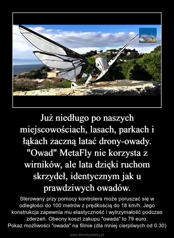 """Już niedługo po naszych miejscowościach, lasach, parkach i łąkach zaczną latać drony-owady. """"Owad"""" MetaFly nie korzysta z wirników, ale lata dzięki ruchom skrzydeł, identycznym jak u prawdziwych owadów. – Sterowany przy pomocy kontrolera może poruszać się w odległości do 100 metrów z prędkością do 18 km/h. Jego konstrukcja zapewnia mu elastyczność i wytrzymałość podczas zderzeń. Obecny koszt zakupu """"owada"""" to 79 euro.Pokaz możliwości """"owada"""" na filmie (dla mniej cierpliwych od 0.30)"""