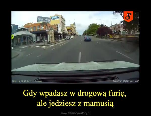 Gdy wpadasz w drogową furię, ale jedziesz z mamusią –