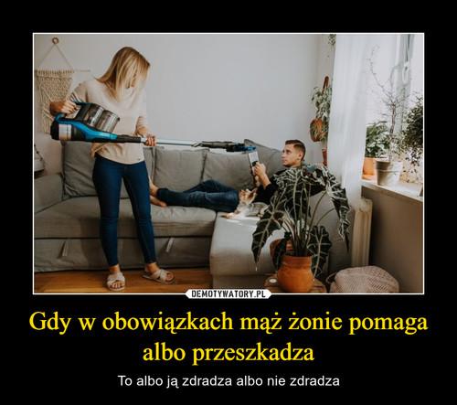 Gdy w obowiązkach mąż żonie pomaga albo przeszkadza