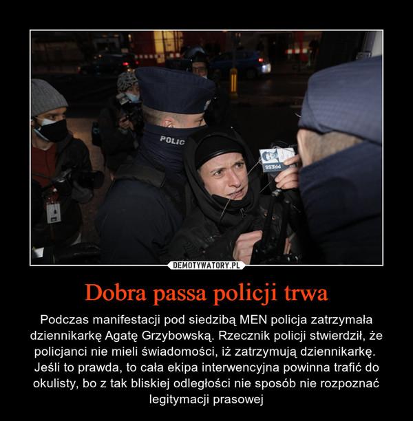 Dobra passa policji trwa – Podczas manifestacji pod siedzibą MEN policja zatrzymała dziennikarkę Agatę Grzybowską. Rzecznik policji stwierdził, że policjanci nie mieli świadomości, iż zatrzymują dziennikarkę. Jeśli to prawda, to cała ekipa interwencyjna powinna trafić do okulisty, bo z tak bliskiej odległości nie sposób nie rozpoznać legitymacji prasowej