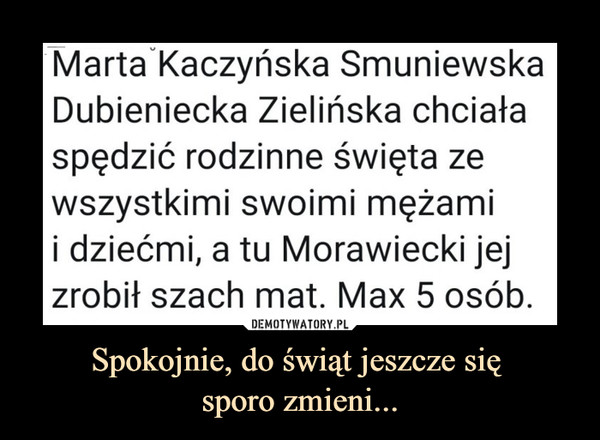 Spokojnie, do świąt jeszcze się sporo zmieni... –  MartaKaczyńska SmuniewskaDubieniecka Zielińska chciałaspędzić rodzinne święta zewszystkimi swoimi mężamii dziećmi, a tu Morawiecki jejzrobił szach mat. Max 5 osób.