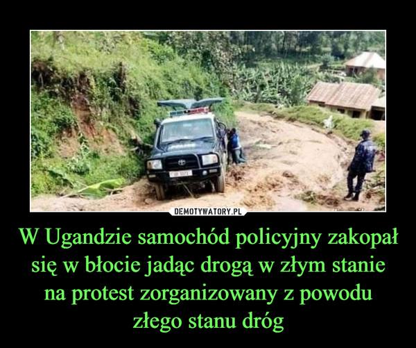 W Ugandzie samochód policyjny zakopał się w błocie jadąc drogą w złym stanie na protest zorganizowany z powodu złego stanu dróg –