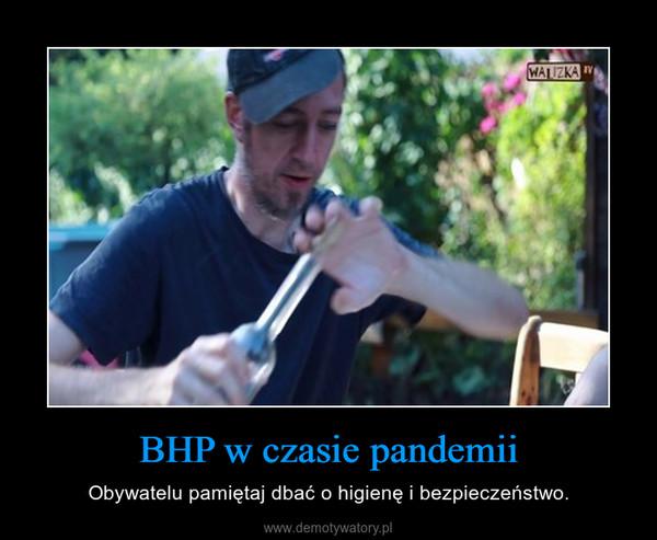 BHP w czasie pandemii – Obywatelu pamiętaj dbać o higienę i bezpieczeństwo.