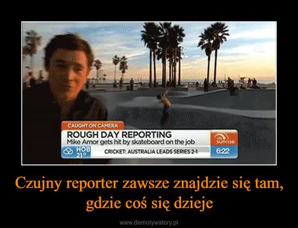 Czujny reporter zawsze znajdzie się tam, gdzie coś się dzieje –
