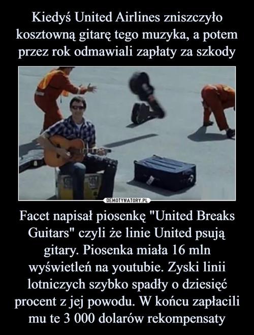 """Kiedyś United Airlines zniszczyło kosztowną gitarę tego muzyka, a potem przez rok odmawiali zapłaty za szkody Facet napisał piosenkę """"United Breaks Guitars"""" czyli że linie United psują gitary. Piosenka miała 16 mln wyświetleń na youtubie. Zyski linii lotniczych szybko spadły o dziesięć procent z jej powodu. W końcu zapłacili mu te 3 000 dolarów rekompensaty"""