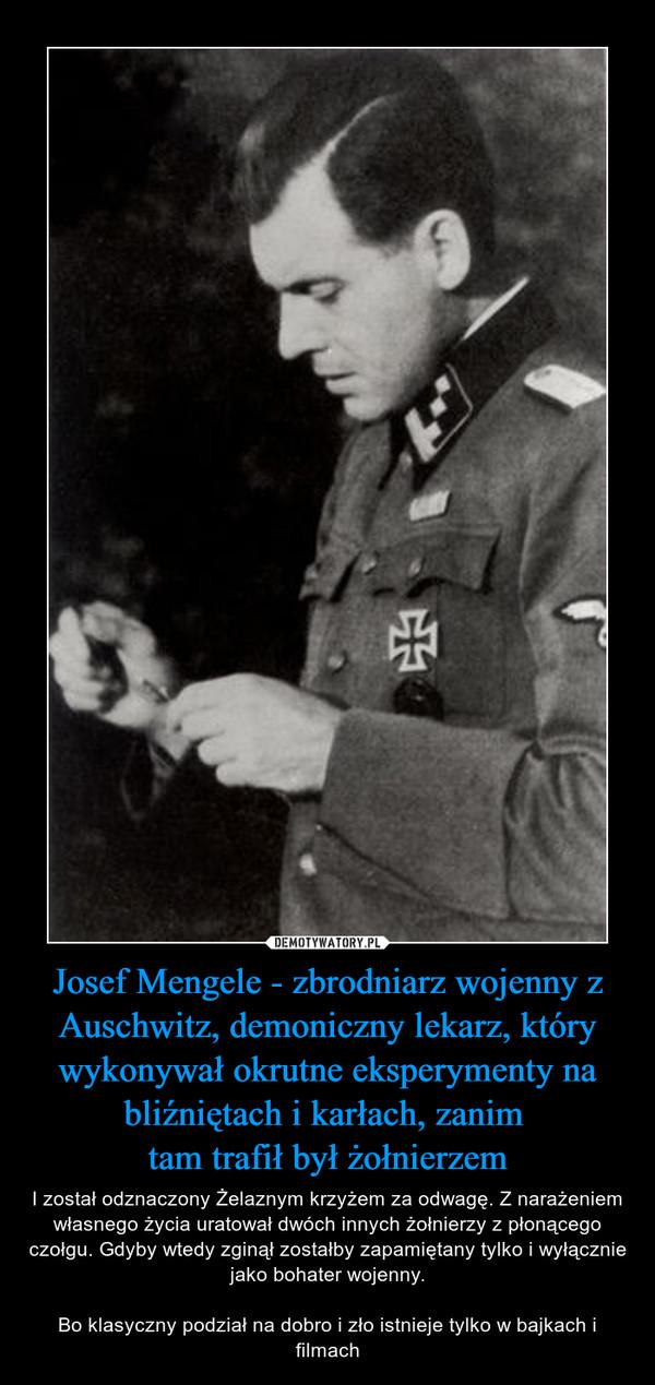 Josef Mengele - zbrodniarz wojenny z Auschwitz, demoniczny lekarz, który wykonywał okrutne eksperymenty na bliźniętach i karłach, zanim tam trafił był żołnierzem – I został odznaczony Żelaznym krzyżem za odwagę. Z narażeniem własnego życia uratował dwóch innych żołnierzy z płonącego czołgu. Gdyby wtedy zginął zostałby zapamiętany tylko i wyłącznie jako bohater wojenny.Bo klasyczny podział na dobro i zło istnieje tylko w bajkach i filmach