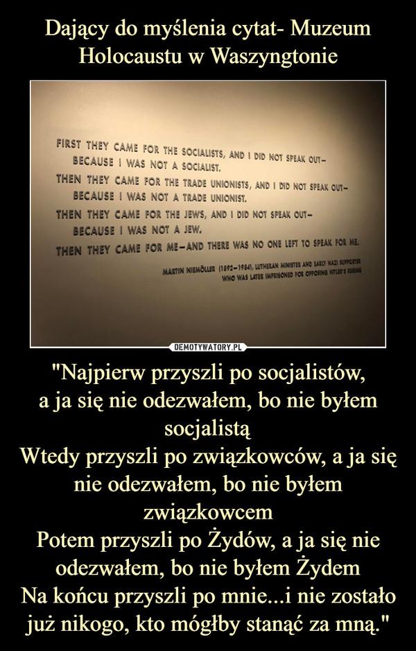 """""""Najpierw przyszli po socjalistów,a ja się nie odezwałem, bo nie byłem socjalistąWtedy przyszli po związkowców, a ja się nie odezwałem, bo nie byłem związkowcemPotem przyszli po Żydów, a ja się nie odezwałem, bo nie byłem ŻydemNa końcu przyszli po mnie...i nie zostało już nikogo, kto mógłby stanąć za mną."""" –"""