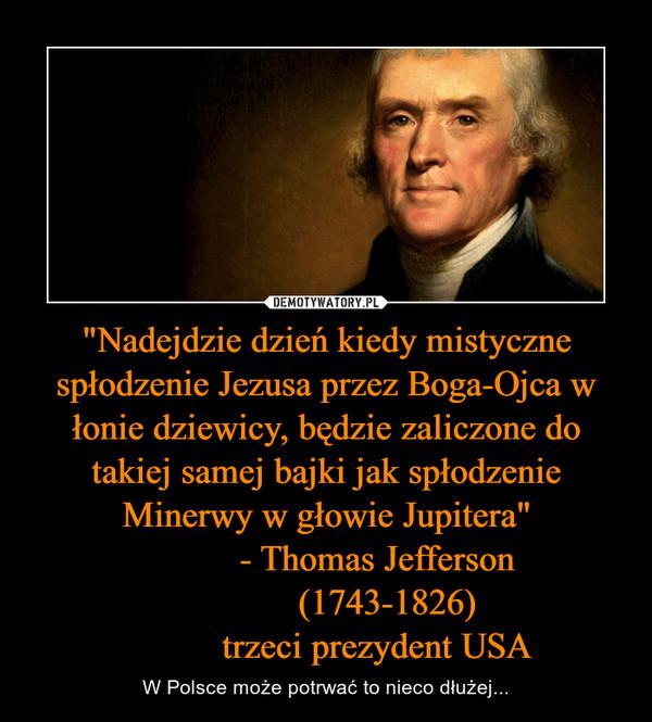 """""""Nadejdzie dzień kiedy mistyczne spłodzenie Jezusa przez Boga-Ojca w łonie dziewicy, będzie zaliczone do takiej samej bajki jak spłodzenie Minerwy w głowie Jupitera""""           - Thomas Jefferson             (1743-1826)           trzeci prezydent USA – W Polsce może potrwać to nieco dłużej..."""