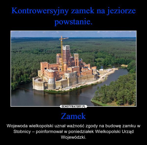 Zamek – Wojewoda wielkopolski uznał ważność zgody na budowę zamku w Stobnicy – poinformował w poniedziałek Wielkopolski Urząd Wojewódzki.