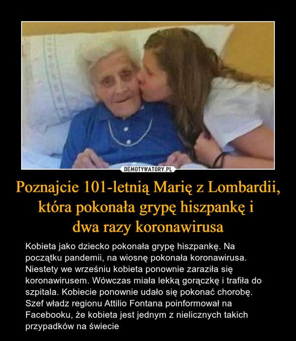 Poznajcie 101-letnią Marię z Lombardii, która pokonała grypę hiszpankę i dwa razy koronawirusa – Kobieta jako dziecko pokonała grypę hiszpankę. Na początku pandemii, na wiosnę pokonała koronawirusa. Niestety we wrześniu kobieta ponownie zaraziła się koronawirusem. Wówczas miała lekką gorączkę i trafiła do szpitala. Kobiecie ponownie udało się pokonać chorobę. Szef władz regionu Attilio Fontana poinformował na Facebooku, że kobieta jest jednym z nielicznych takich przypadków na świecie