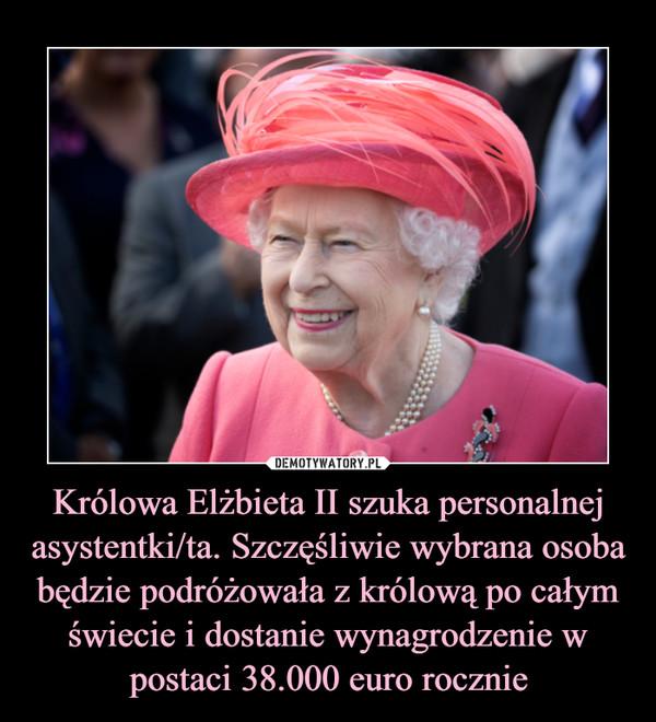 Królowa Elżbieta II szuka personalnej asystentki/ta. Szczęśliwie wybrana osoba będzie podróżowała z królową po całym świecie i dostanie wynagrodzenie w postaci 38.000 euro rocznie –
