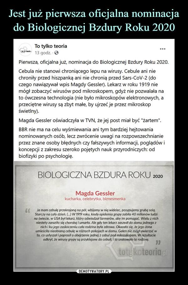 """–  To tylko teoria21 godz. ·Pierwsza, oficjalna już, nominacja do Biologicznej Bzdury Roku 2020.Cebula nie stanowi chroniącego lepu na wirusy. Cebule ani nie chroniły przed hiszpanką ani nie chronią przed Sars-CoV-2 (do czego nawiązywał wpis Magdy Gessler). Lekarz w roku 1919 nie mógł zobaczyć wirusów pod mikroskopem, gdyż nie pozwalała na to ówczesna technologia (nie było mikroskopów elektronowych, a przeciętne wirusy są zbyt małe, by ujrzeć je przez mikroskop świetlny).Magda Gessler oświadczyła w TVN, że jej post miał być """"żartem"""".BBR nie ma na celu wyśmiewania ani tym bardziej hejtowania nominowanych osób, lecz zwrócenie uwagi na rozpowszechnianie przez znane osoby błędnych czy fałszywych informacji, poglądów i koncepcji z zakresu szeroko pojętych nauk przyrodniczych: od biofizyki po psychologię.BIOLOGICZNA BZDURA ROKUMagda Gesslerkucharka, celebrytka, biznesmenkaJa mam cebulę przekrojoną na pół, wbijamy w nią widelec, posypujemy grubą solą.Starczy na cały dzień. (...) W1919 roku, kiedy epidemia grypy zabita 40 milionów ludzina świecie, w USA był lekarz, który odwiedzał farmerów, aby im pomagać. Wielu z nichn/estety zaraziło się chorobą i umarło. Ale gdy ten lekarz zaszedł do domu jednego znich i ku jego zaskoczeniu cała rodzina była zdrowa. Okazało się, że jego żonaumieściła nieobraną cebulę w różnych pokojach w domu. Galen nie mógł uwierzyć wto, co usłyszał i poprosił o obejrzenie jednej z cebul pod mikroskopem. W rezultacieodkrył, że wirusy grypy są przyklejone do cebuli, i to uratowało tę rodzinę."""