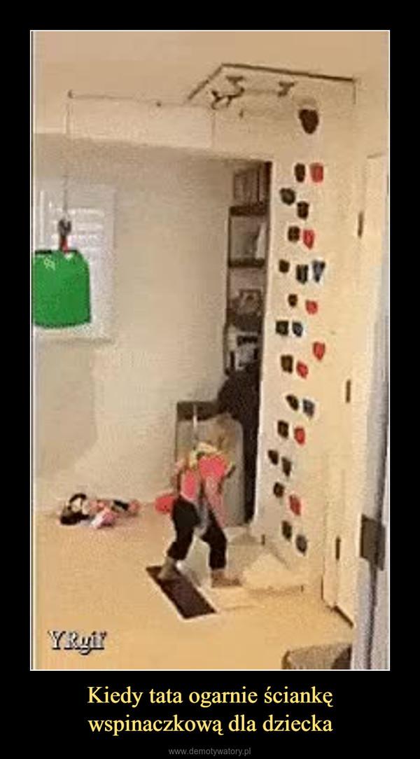 Kiedy tata ogarnie ściankę wspinaczkową dla dziecka –