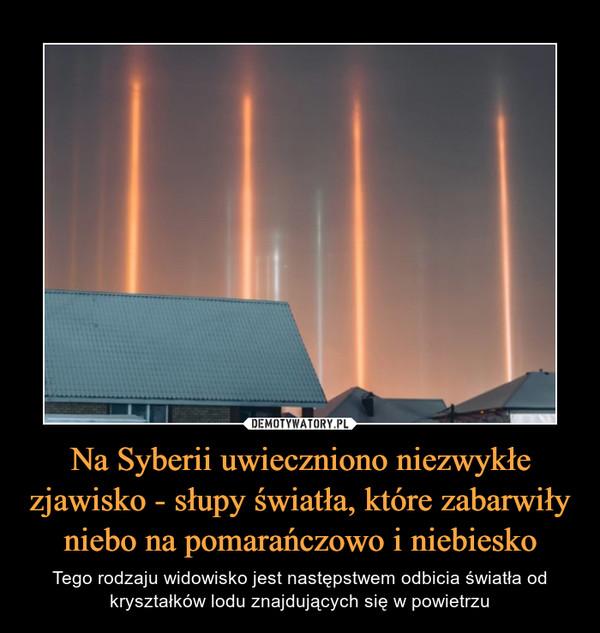 Na Syberii uwieczniono niezwykłe zjawisko - słupy światła, które zabarwiły niebo na pomarańczowo i niebiesko – Tego rodzaju widowisko jest następstwem odbicia światła od kryształków lodu znajdujących się w powietrzu