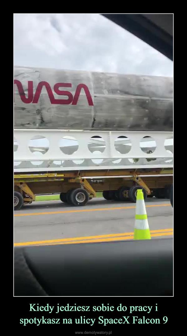 Kiedy jedziesz sobie do pracy i spotykasz na ulicy SpaceX Falcon 9 –