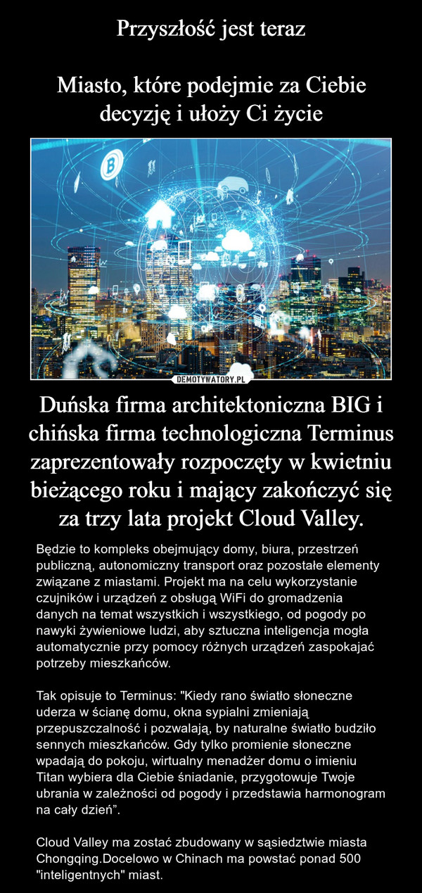 """Duńska firma architektoniczna BIG i chińska firma technologiczna Terminus zaprezentowały rozpoczęty w kwietniu bieżącego roku i mający zakończyć się za trzy lata projekt Cloud Valley. – Będzie to kompleks obejmujący domy, biura, przestrzeń publiczną, autonomiczny transport oraz pozostałe elementy związane z miastami. Projekt ma na celu wykorzystanie czujników i urządzeń z obsługą WiFi do gromadzenia danych na temat wszystkich i wszystkiego, od pogody po nawyki żywieniowe ludzi, aby sztuczna inteligencja mogła automatycznie przy pomocy różnych urządzeń zaspokajać potrzeby mieszkańców.Tak opisuje to Terminus: """"Kiedy rano światło słoneczne uderza w ścianę domu, okna sypialni zmieniają przepuszczalność i pozwalają, by naturalne światło budziło sennych mieszkańców. Gdy tylko promienie słoneczne wpadają do pokoju, wirtualny menadżer domu o imieniu Titan wybiera dla Ciebie śniadanie, przygotowuje Twoje ubrania w zależności od pogody i przedstawia harmonogram na cały dzień"""".Cloud Valley ma zostać zbudowany w sąsiedztwie miasta Chongqing.Docelowo w Chinach ma powstać ponad 500 """"inteligentnych"""" miast."""
