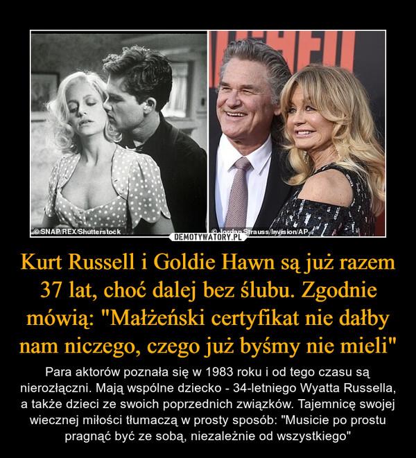 """Kurt Russell i Goldie Hawn są już razem 37 lat, choć dalej bez ślubu. Zgodnie mówią: """"Małżeński certyfikat nie dałby nam niczego, czego już byśmy nie mieli"""" – Para aktorów poznała się w 1983 roku i od tego czasu są nierozłączni. Mają wspólne dziecko - 34-letniego Wyatta Russella, a także dzieci ze swoich poprzednich związków. Tajemnicę swojej wiecznej miłości tłumaczą w prosty sposób: """"Musicie po prostu pragnąć być ze sobą, niezależnie od wszystkiego"""""""