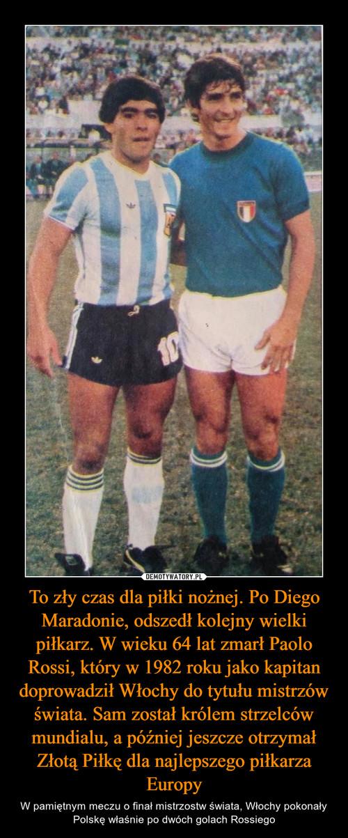 To zły czas dla piłki nożnej. Po Diego Maradonie, odszedł kolejny wielki piłkarz. W wieku 64 lat zmarł Paolo Rossi, który w 1982 roku jako kapitan doprowadził Włochy do tytułu mistrzów świata. Sam został królem strzelców mundialu, a później jeszcze otrzymał Złotą Piłkę dla najlepszego piłkarza Europy
