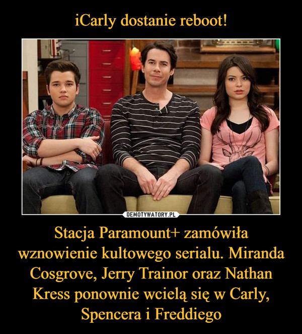 Stacja Paramount+ zamówiła wznowienie kultowego serialu. Miranda Cosgrove, Jerry Trainor oraz Nathan Kress ponownie wcielą się w Carly, Spencera i Freddiego –