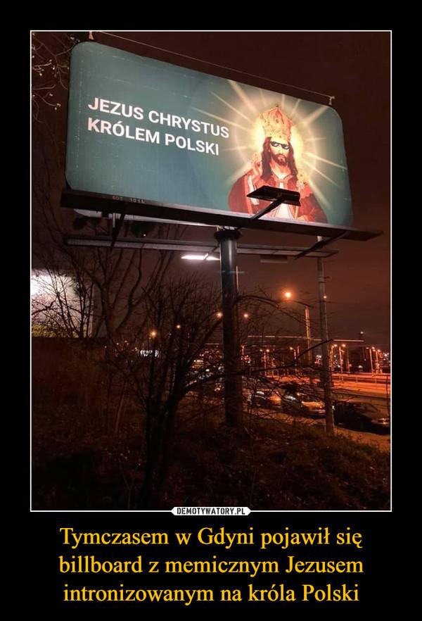 Tymczasem w Gdyni pojawił się billboard z memicznym Jezusem intronizowanym na króla Polski –