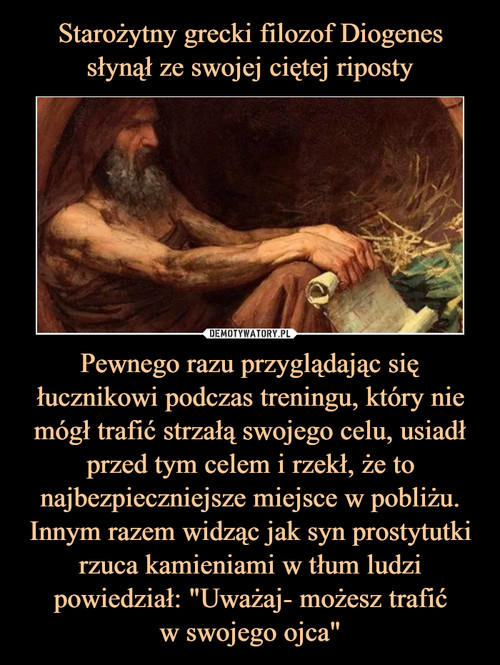"""Starożytny grecki filozof Diogenes słynął ze swojej ciętej riposty Pewnego razu przyglądając się łucznikowi podczas treningu, który nie mógł trafić strzałą swojego celu, usiadł przed tym celem i rzekł, że to najbezpieczniejsze miejsce w pobliżu. Innym razem widząc jak syn prostytutki rzuca kamieniami w tłum ludzi powiedział: """"Uważaj- możesz trafić w swojego ojca"""""""