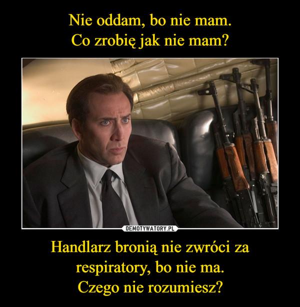Handlarz bronią nie zwróci za respiratory, bo nie ma.Czego nie rozumiesz? –