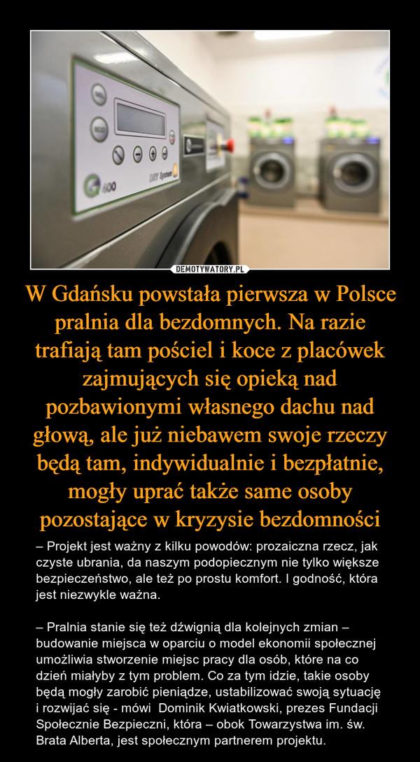 W Gdańsku powstała pierwsza w Polsce pralnia dla bezdomnych. Na razie trafiają tam pościel i koce z placówek zajmujących się opieką nad pozbawionymi własnego dachu nad głową, ale już niebawem swoje rzeczy będą tam, indywidualnie i bezpłatnie, mogły uprać także same osoby pozostające w kryzysie bezdomności – – Projekt jest ważny z kilku powodów: prozaiczna rzecz, jak czyste ubrania, da naszym podopiecznym nie tylko większe bezpieczeństwo, ale też po prostu komfort. I godność, która jest niezwykle ważna.– Pralnia stanie się też dźwignią dla kolejnych zmian – budowanie miejsca w oparciu o model ekonomii społecznej umożliwia stworzenie miejsc pracy dla osób, które na co dzień miałyby z tym problem. Co za tym idzie, takie osoby będą mogły zarobić pieniądze, ustabilizować swoją sytuację i rozwijać się - mówi  Dominik Kwiatkowski, prezes Fundacji Społecznie Bezpieczni, która – obok Towarzystwa im. św. Brata Alberta, jest społecznym partnerem projektu.