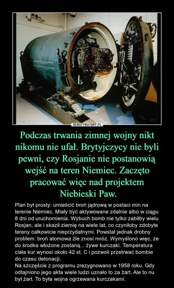 Podczas trwania zimnej wojny nikt nikomu nie ufał. Brytyjczycy nie byli pewni, czy Rosjanie nie postanowią wejść na teren Niemiec. Zaczęto pracować więc nad projektem Niebieski Paw. – Plan był prosty: umieścić broń jądrową w postaci min na terenie Niemiec. Miały być aktywowane zdalnie albo w ciągu 8 dni od uruchomienia. Wybuch bomb nie tylko zabiłby wielu Rosjan, ale i skaził ziemię na wiele lat, co czyniłoby zdobyte tereny całkowicie nieprzydatnymi. Powstał jednak drobny problem: broń atomowa źle znosi mróz. Wymyślono więc, że do środka włożone zostaną... żywe kurczaki. Temperatura ciała kur wynosi około 42 st. C i pozwoli przetrwać bombie do czasu detonacji. Na szczęście z programu zrezygnowano w 1958 roku. Gdy odtajniono jego akta wiele ludzi uznało to za żart. Ale to nu był żart. To była wojna ogrzewana kurczakami.