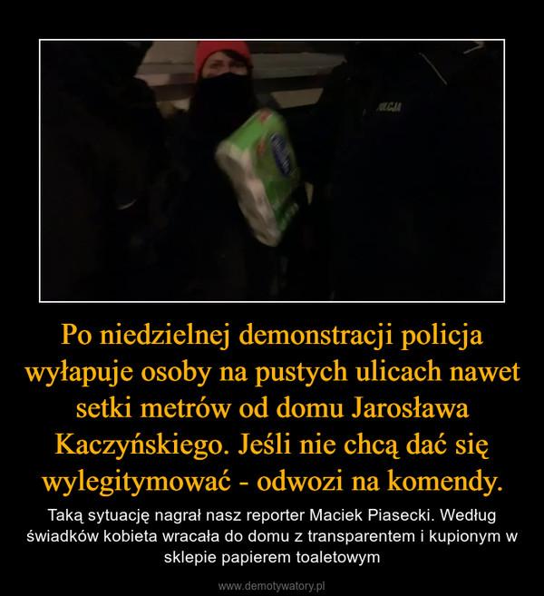 Po niedzielnej demonstracji policja wyłapuje osoby na pustych ulicach nawet setki metrów od domu Jarosława Kaczyńskiego. Jeśli nie chcą dać się wylegitymować - odwozi na komendy. – Taką sytuację nagrał nasz reporter Maciek Piasecki. Według świadków kobieta wracała do domu z transparentem i kupionym w sklepie papierem toaletowym