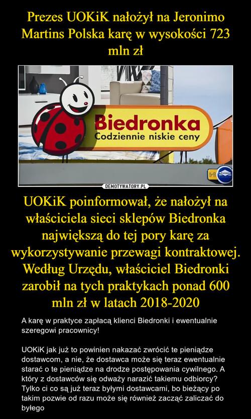 Prezes UOKiK nałożył na Jeronimo Martins Polska karę w wysokości 723 mln zł UOKiK poinformował, że nałożył na właściciela sieci sklepów Biedronka największą do tej pory karę za wykorzystywanie przewagi kontraktowej. Według Urzędu, właściciel Biedronki zarobił na tych praktykach ponad 600 mln zł w latach 2018-2020