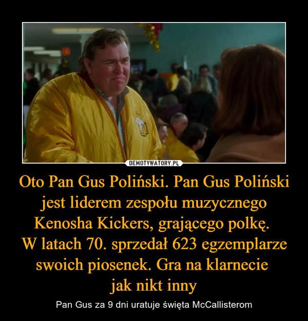 Oto Pan Gus Poliński. Pan Gus Poliński jest liderem zespołu muzycznego Kenosha Kickers, grającego polkę. W latach 70. sprzedał 623 egzemplarze swoich piosenek. Gra na klarnecie jak nikt inny – Pan Gus za 9 dni uratuje święta McCallisterom