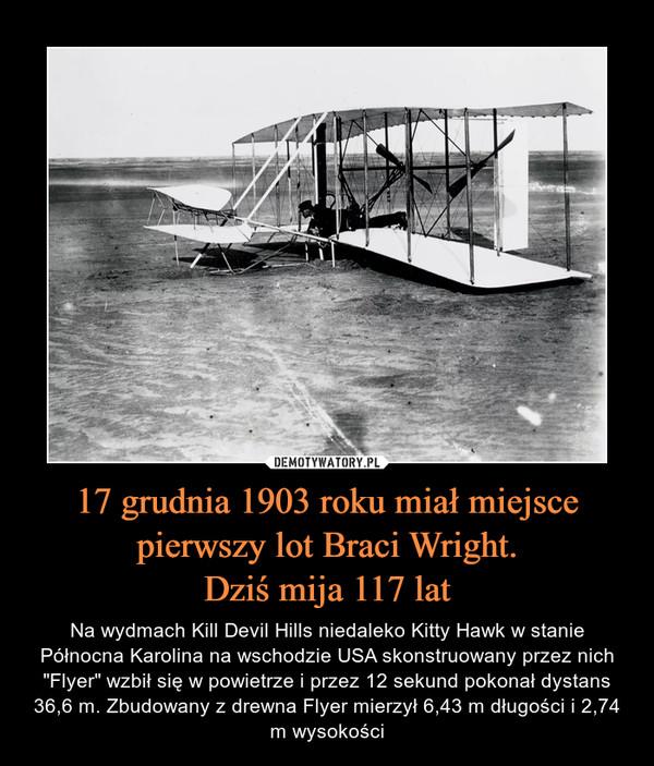 """17 grudnia 1903 roku miał miejsce pierwszy lot Braci Wright.Dziś mija 117 lat – Na wydmach Kill Devil Hills niedaleko Kitty Hawk w stanie Północna Karolina na wschodzie USA skonstruowany przez nich """"Flyer"""" wzbił się w powietrze i przez 12 sekund pokonał dystans 36,6 m. Zbudowany z drewna Flyer mierzył 6,43 m długości i 2,74 m wysokości"""