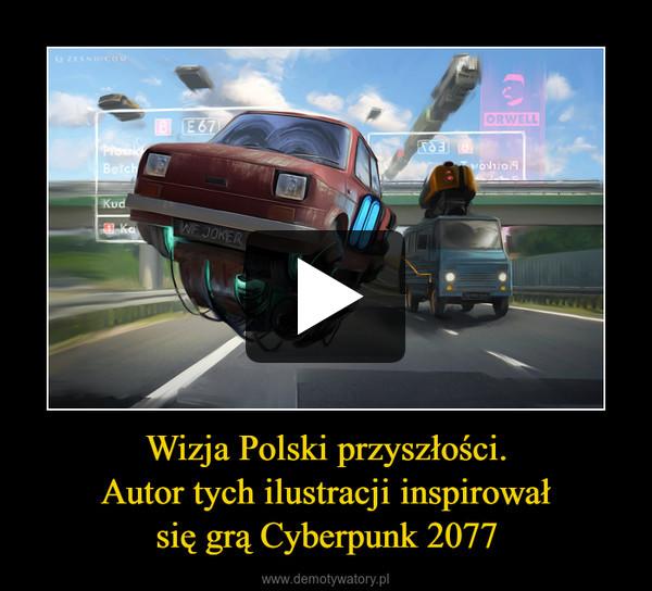 Wizja Polski przyszłości.Autor tych ilustracji inspirowałsię grą Cyberpunk 2077 –