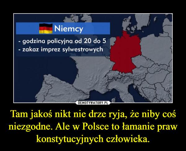 Tam jakoś nikt nie drze ryja, że niby coś niezgodne. Ale w Polsce to łamanie praw konstytucyjnych człowieka. –