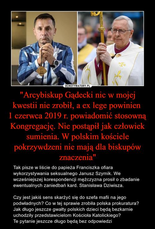 """""""Arcybiskup Gądecki nic w mojej kwestii nie zrobił, a ex lege powinien  1 czerwca 2019 r. powiadomić stosowną Kongregację. Nie postąpił jak człowiek sumienia. W polskim kościele pokrzywdzeni nie mają dla biskupów znaczenia"""""""