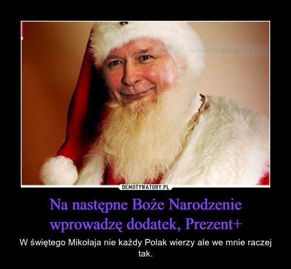 Na następne Boże Narodzenie wprowadzę dodatek, Prezent+ – W świętego Mikołaja nie każdy Polak wierzy ale we mnie raczej tak.