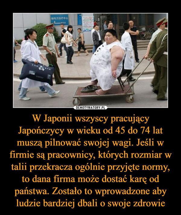 W Japonii wszyscy pracujący Japończycy w wieku od 45 do 74 lat muszą pilnować swojej wagi. Jeśli w firmie są pracownicy, których rozmiar w talii przekracza ogólnie przyjęte normy, to dana firma może dostać karę od państwa. Zostało to wprowadzone aby ludzie bardziej dbali o swoje zdrowie –