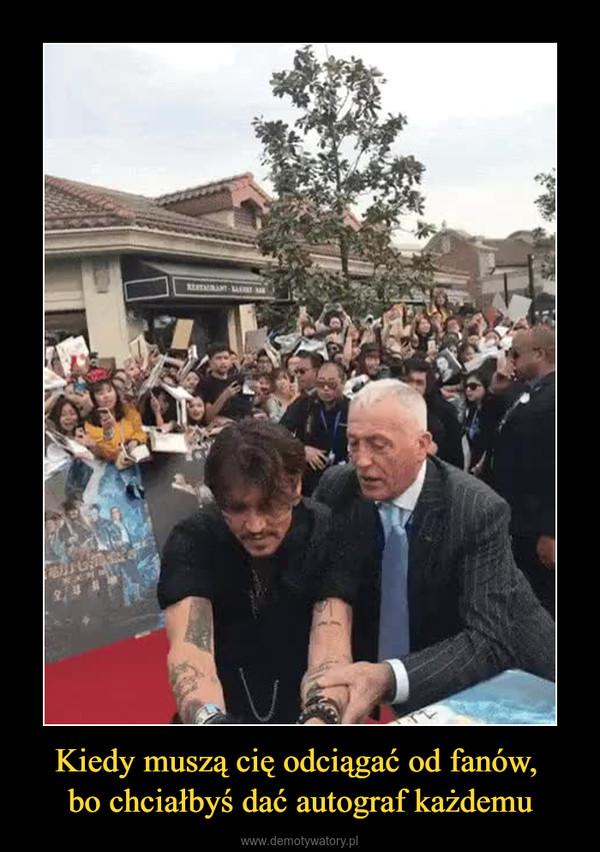 Kiedy muszą cię odciągać od fanów, bo chciałbyś dać autograf każdemu –