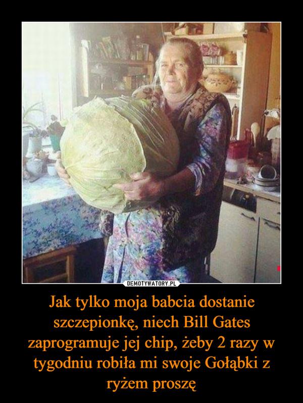 Jak tylko moja babcia dostanie szczepionkę, niech Bill Gates zaprogramuje jej chip, żeby 2 razy w tygodniu robiła mi swoje Gołąbki z ryżem proszę –