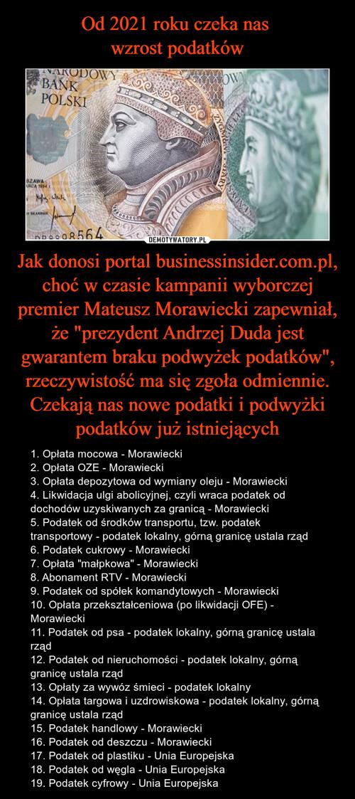 """Od 2021 roku czeka nas  wzrost podatków Jak donosi portal businessinsider.com.pl, choć w czasie kampanii wyborczej premier Mateusz Morawiecki zapewniał, że """"prezydent Andrzej Duda jest gwarantem braku podwyżek podatków"""", rzeczywistość ma się zgoła odmiennie. Czekają nas nowe podatki i podwyżki podatków już istniejących"""