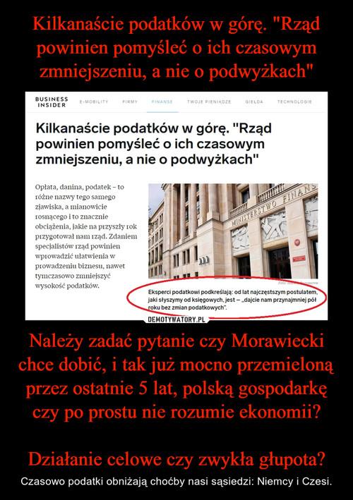 """Kilkanaście podatków w górę. """"Rząd powinien pomyśleć o ich czasowym zmniejszeniu, a nie o podwyżkach"""" Należy zadać pytanie czy Morawiecki chce dobić, i tak już mocno przemieloną przez ostatnie 5 lat, polską gospodarkę czy po prostu nie rozumie ekonomii?  Działanie celowe czy zwykła głupota?"""
