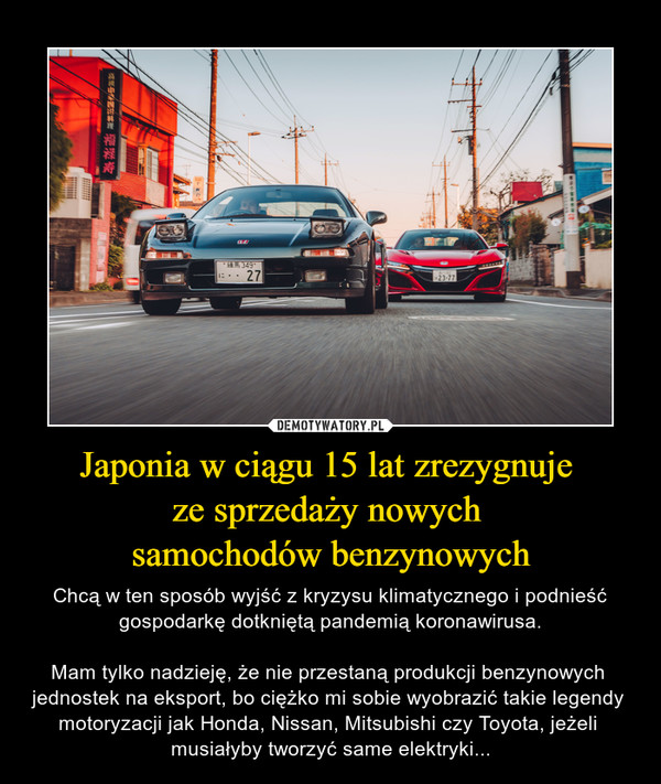 Japonia w ciągu 15 lat zrezygnuje ze sprzedaży nowych samochodów benzynowych – Chcą w ten sposób wyjść z kryzysu klimatycznego i podnieść gospodarkę dotkniętą pandemią koronawirusa.Mam tylko nadzieję, że nie przestaną produkcji benzynowych jednostek na eksport, bo ciężko mi sobie wyobrazić takie legendy motoryzacji jak Honda, Nissan, Mitsubishi czy Toyota, jeżeli musiałyby tworzyć same elektryki...