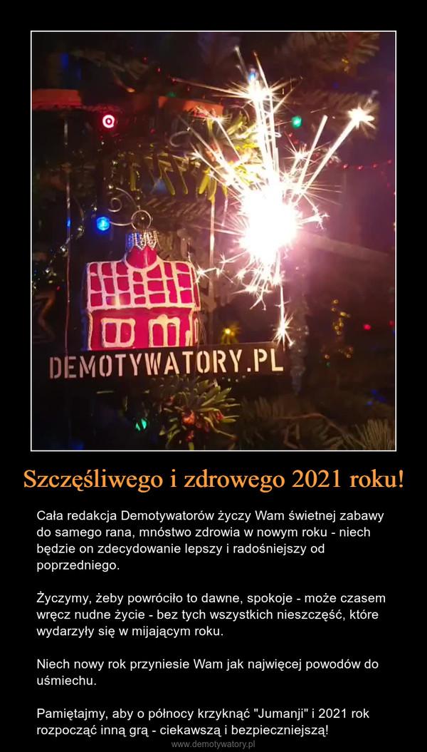 """Szczęśliwego i zdrowego 2021 roku! – Cała redakcja Demotywatorów życzy Wam świetnej zabawy do samego rana, mnóstwo zdrowia w nowym roku - niech będzie on zdecydowanie lepszy i radośniejszy od poprzedniego.Życzymy, żeby powróciło to dawne, spokoje - może czasem wręcz nudne życie - bez tych wszystkich nieszczęść, które wydarzyły się w mijającym roku.Niech nowy rok przyniesie Wam jak najwięcej powodów do uśmiechu.Pamiętajmy, aby o północy krzyknąć """"Jumanji"""" i 2021 rok rozpocząć inną grą - ciekawszą i bezpieczniejszą!"""