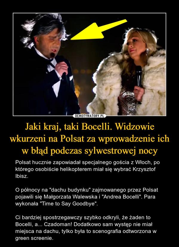 """Jaki kraj, taki Bocelli. Widzowie wkurzeni na Polsat za wprowadzenie ich w błąd podczas sylwestrowej nocy – Polsat hucznie zapowiadał specjalnego gościa z Włoch, po którego osobiście helikopterem miał się wybrać Krzysztof Ibisz. O północy na """"dachu budynku"""" zajmowanego przez Polsat pojawili się Małgorzata Walewska i """"Andrea Bocelli"""". Para wykonała """"Time to Say Goodbye"""". Ci bardziej spostrzegawczy szybko odkryli, że żaden to Bocelli, a... Czadoman! Dodatkowo sam występ nie miał miejsca na dachu, tylko była to scenografia odtworzona w green screenie."""