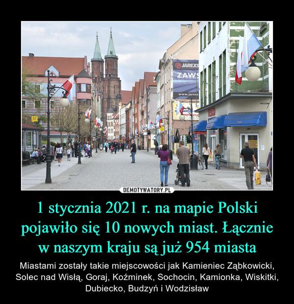 1 stycznia 2021 r. na mapie Polski pojawiło się 10 nowych miast. Łączniew naszym kraju są już 954 miasta – Miastami zostały takie miejscowości jak Kamieniec Ząbkowicki, Solec nad Wisłą, Goraj, Koźminek, Sochocin, Kamionka, Wiskitki, Dubiecko, Budzyń i Wodzisław